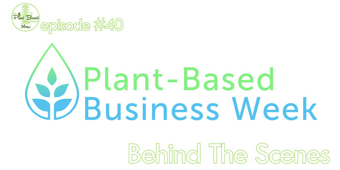 Episode #40: Behind The Scenes of Plant-Based Business Week